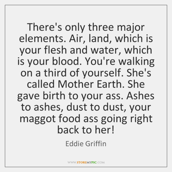 There's only three major elements. Air, land, which is your flesh and ...