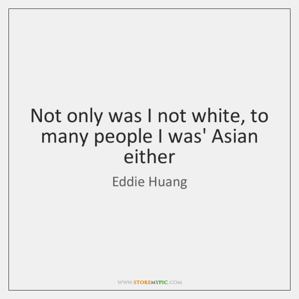 Not only was I not white, to many people I was' Asian ...