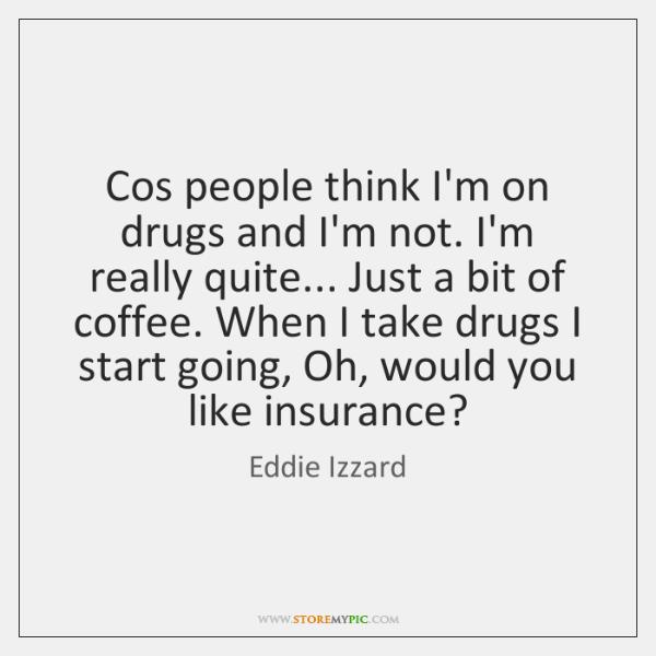 Cos people think I'm on drugs and I'm not. I'm really quite... ...