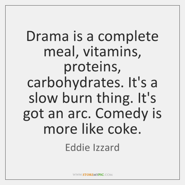 Drama is a complete meal, vitamins, proteins, carbohydrates. It's a slow burn ...