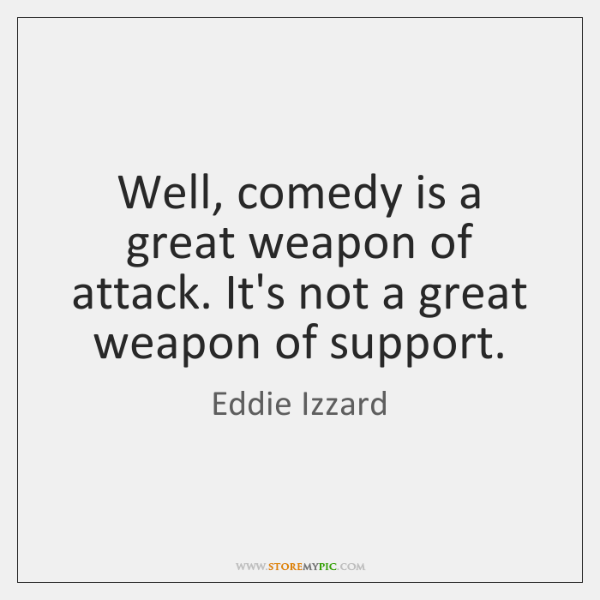 Well, comedy is a great weapon of attack. It's not a great ...