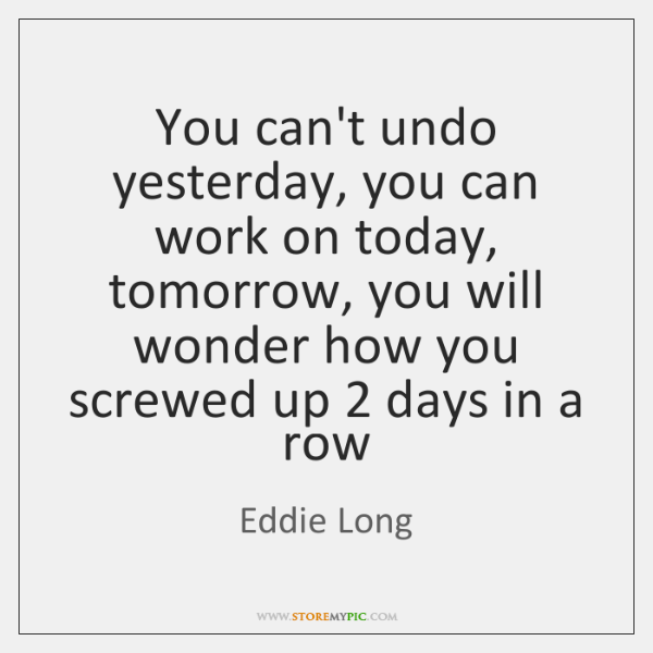 You can't undo yesterday, you can work on today, tomorrow, you will ...