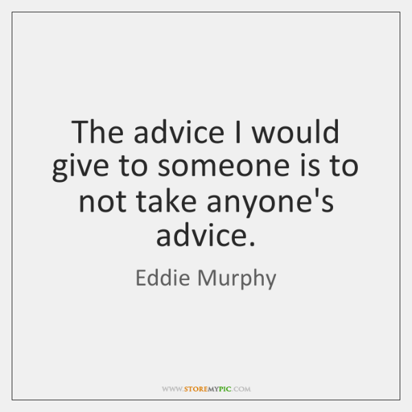 The advice I would give to someone is to not take anyone's ...