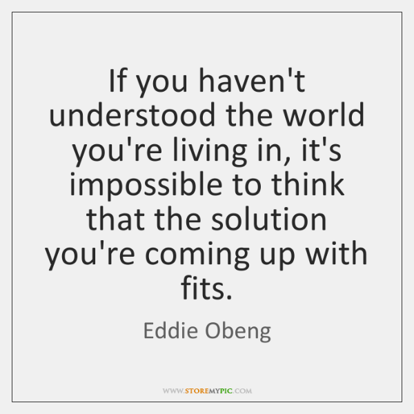 If you haven't understood the world you're living in, it's impossible to ...