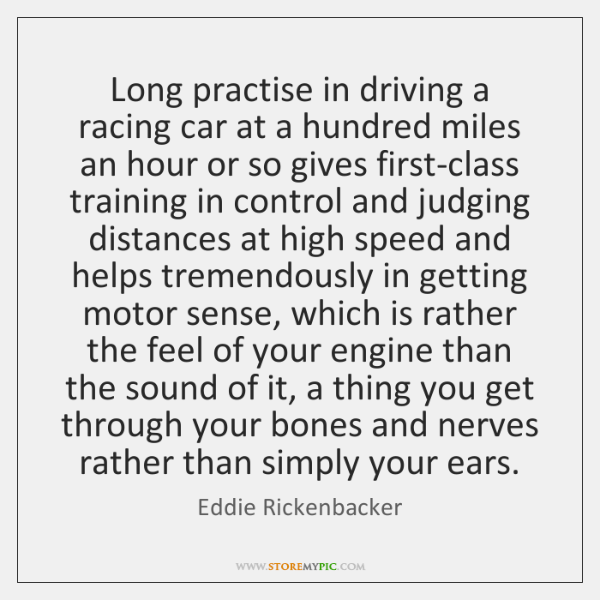 Long practise in driving a racing car at a hundred miles an ...