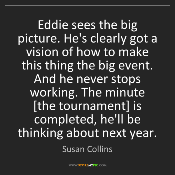 Susan Collins: Eddie sees the big picture. He's clearly got a vision...