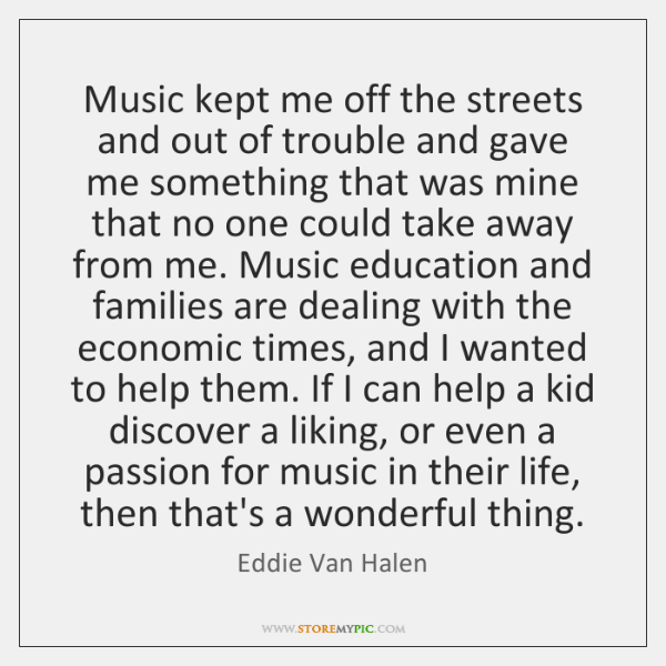 Music kept me off the streets and out of trouble and gave ...