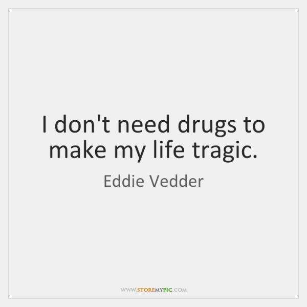 I don't need drugs to make my life tragic.