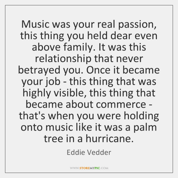 Music was your real passion, this thing you held dear even above ...