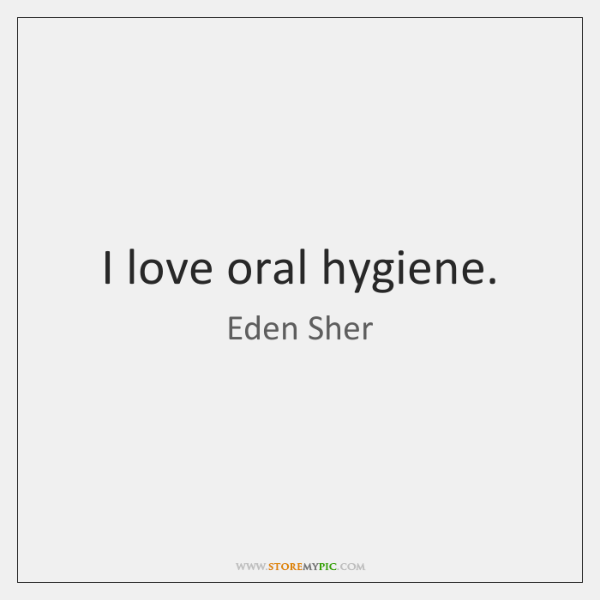 I love oral hygiene.