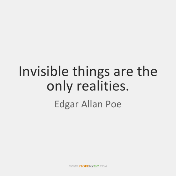 Invisible things are the only realities.