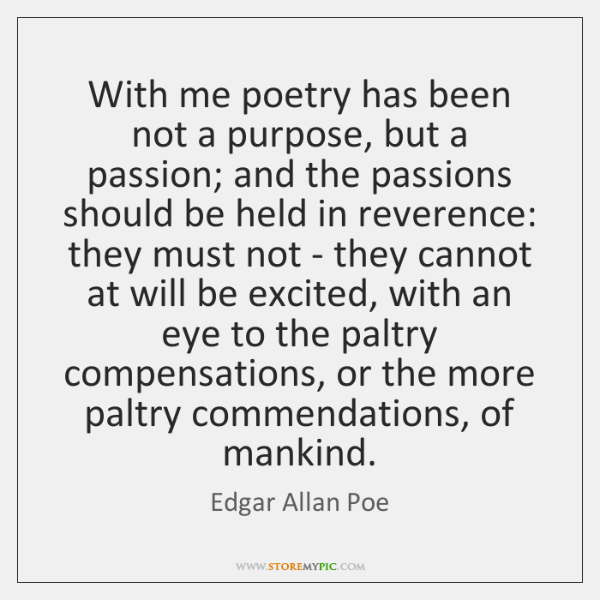 With me poetry has been not a purpose, but a passion; and ...