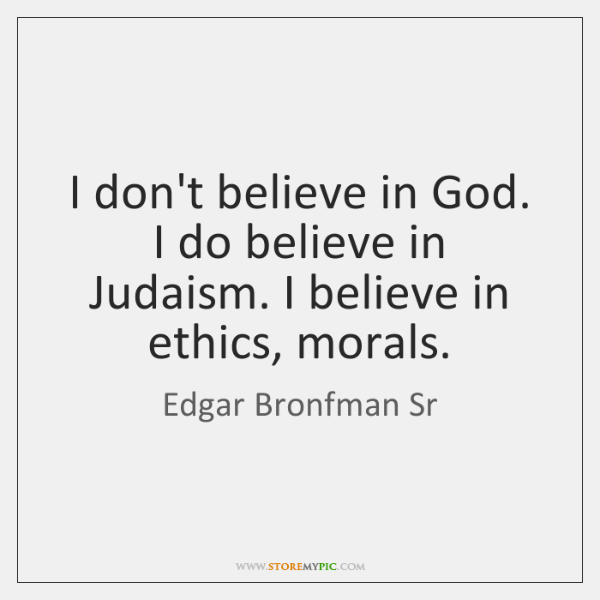 I don't believe in God. I do believe in Judaism. I believe ...