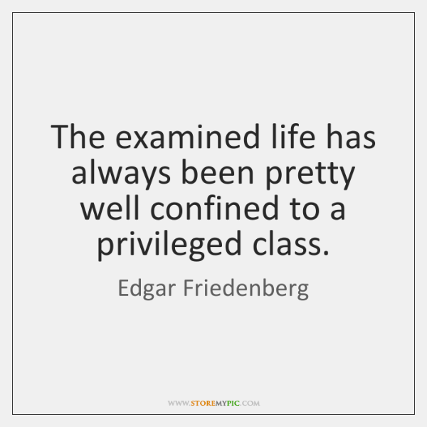 The examined life has always been pretty well confined to a privileged ...