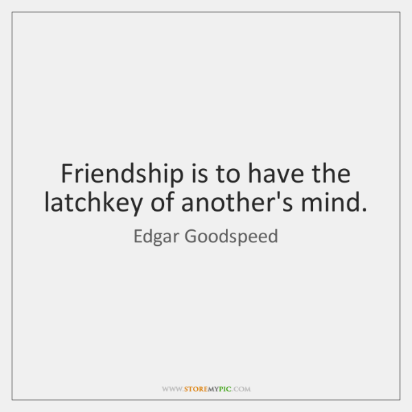 Friendship is to have the latchkey of another's mind.