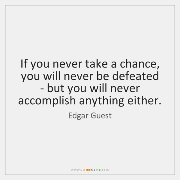 If you never take a chance, you will never be defeated - ...