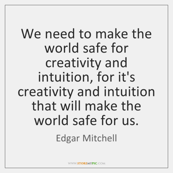 We need to make the world safe for creativity and intuition, for ...