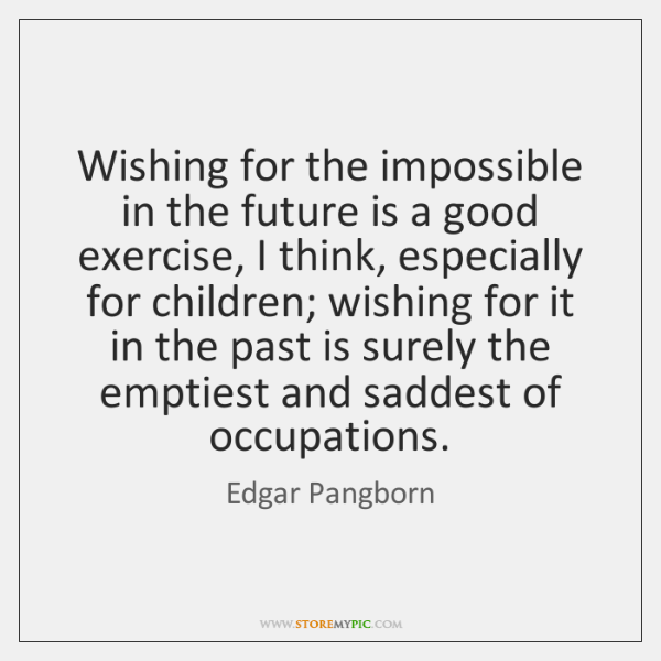 Wishing for the impossible in the future is a good exercise, I ...