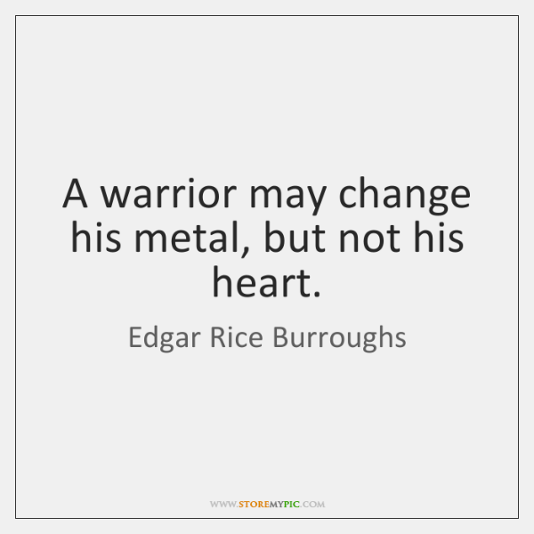 A warrior may change his metal, but not his heart.