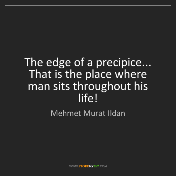 Mehmet Murat Ildan: The edge of a precipice... That is the place where man...