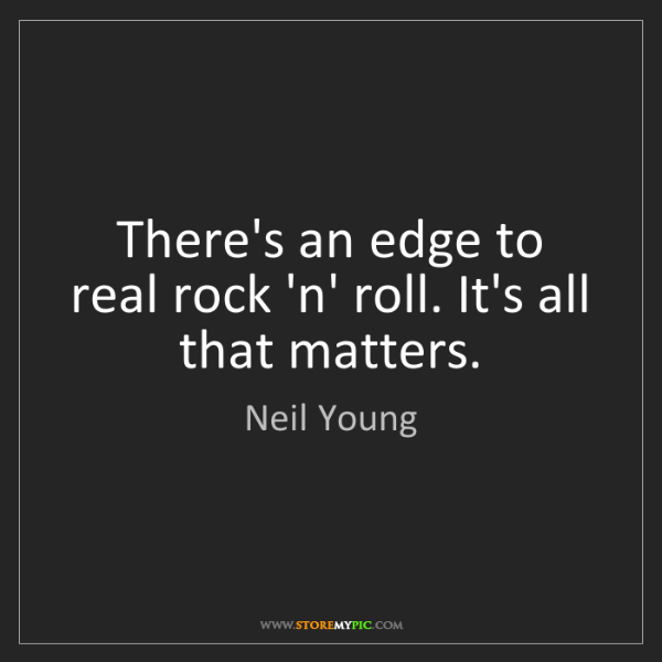 Neil Young: There's an edge to real rock 'n' roll. It's all that...