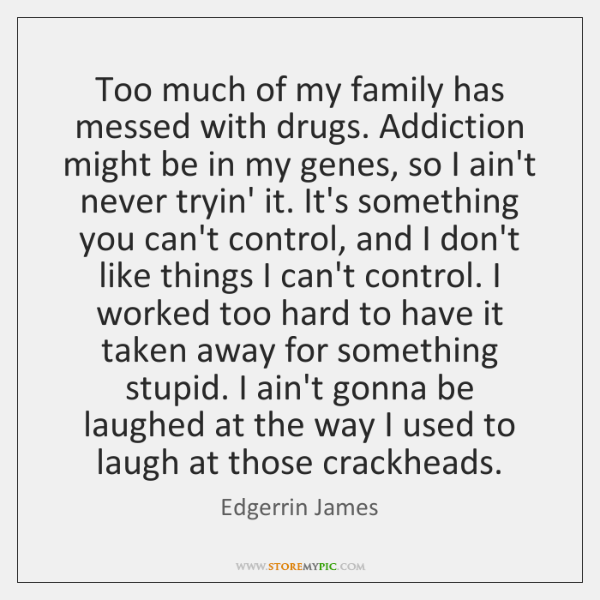 Too much of my family has messed with drugs. Addiction might be ...