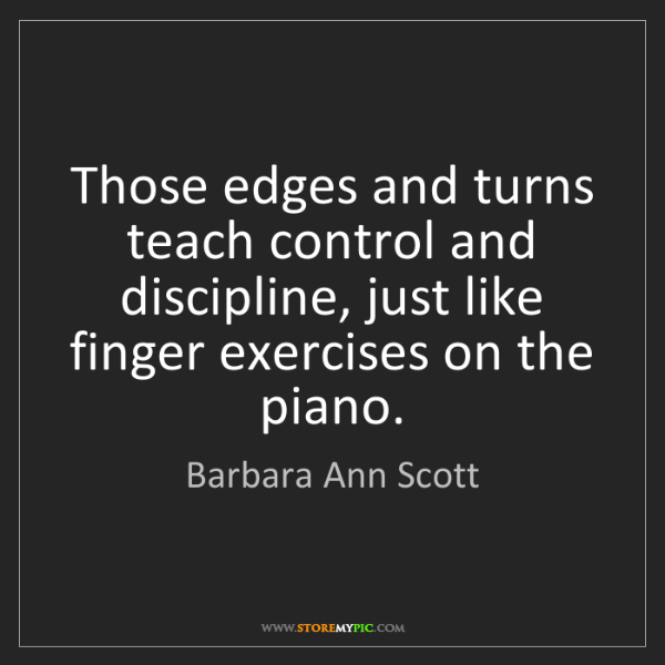 Barbara Ann Scott: Those edges and turns teach control and discipline, just...