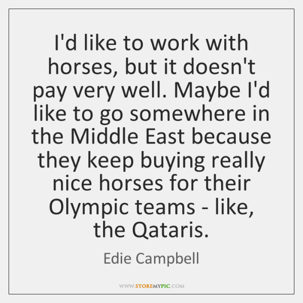 I'd like to work with horses, but it doesn't pay very well. ...