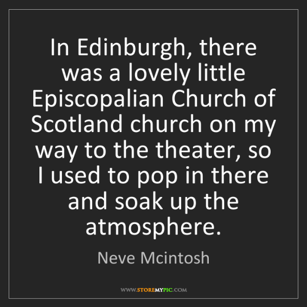 Neve Mcintosh: In Edinburgh, there was a lovely little Episcopalian...