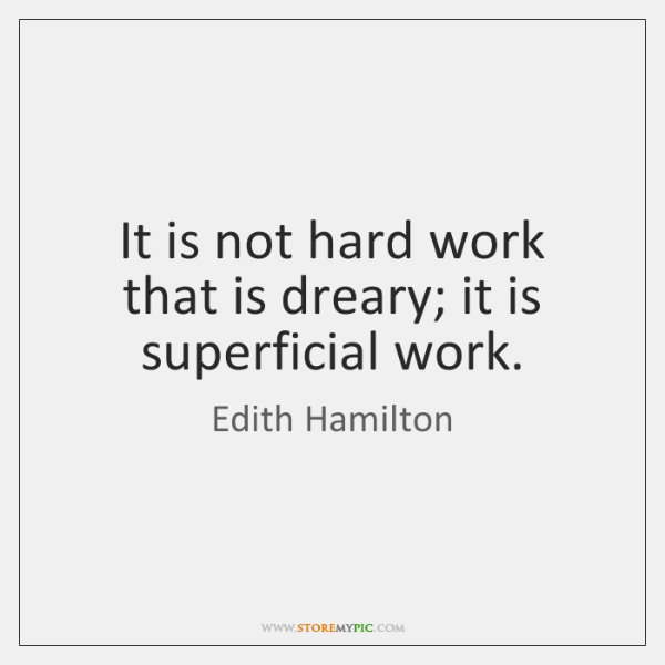 It is not hard work that is dreary; it is superficial work.