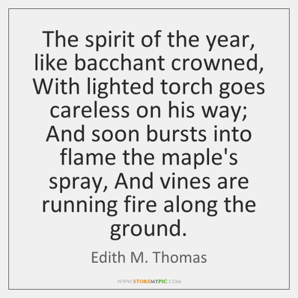 The spirit of the year, like bacchant crowned, With lighted torch goes ...