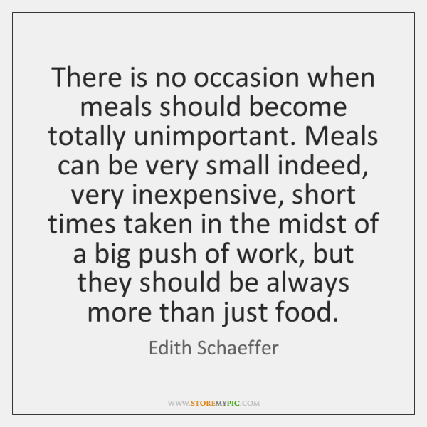 There is no occasion when meals should become totally unimportant. Meals can ...