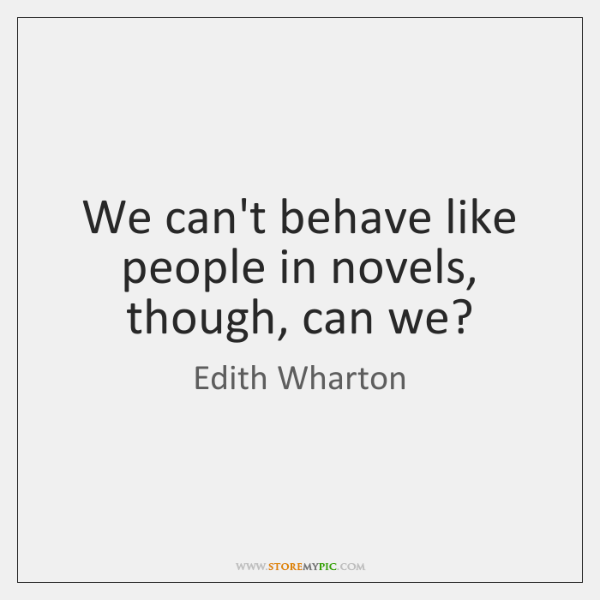 We can't behave like people in novels, though, can we?