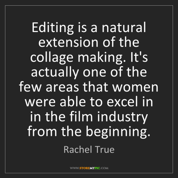Rachel True: Editing is a natural extension of the collage making....