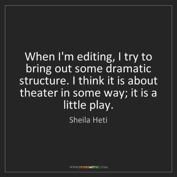 Sheila Heti: When I'm editing, I try to bring out some dramatic structure....