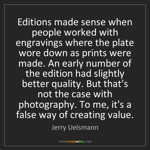Jerry Uelsmann: Editions made sense when people worked with engravings...