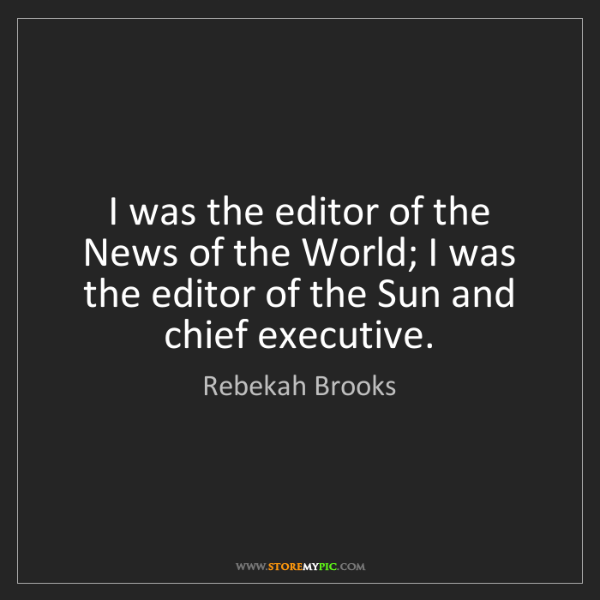 Rebekah Brooks: I was the editor of the News of the World; I was the...