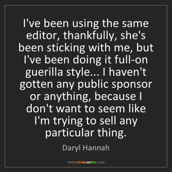 Daryl Hannah: I've been using the same editor, thankfully, she's been...