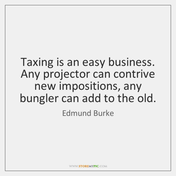 Taxing is an easy business. Any projector can contrive new impositions, any ...