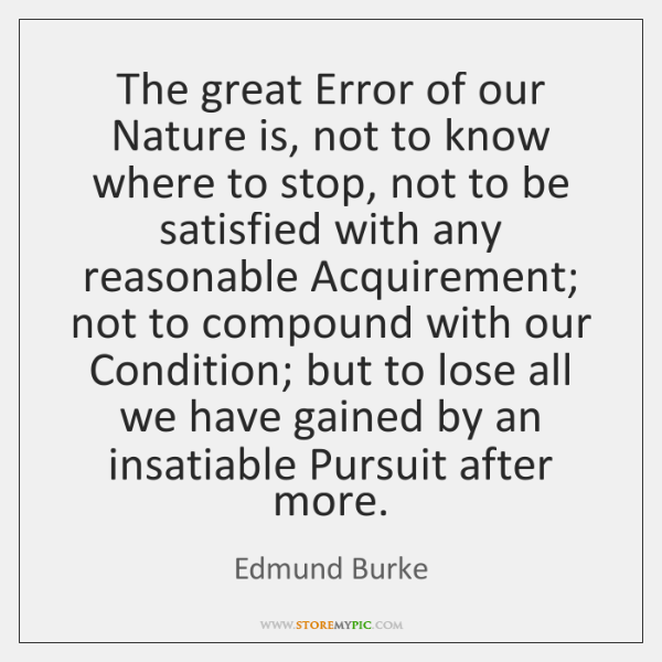 The great Error of our Nature is, not to know where to ...