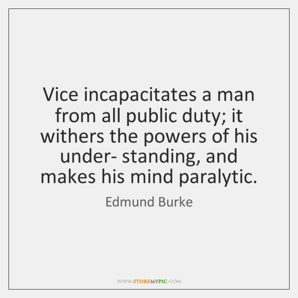 Vice incapacitates a man from all public duty; it withers the powers ...