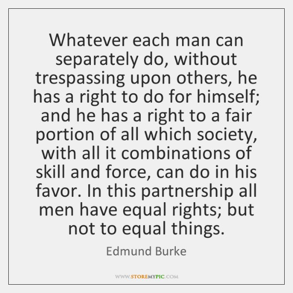 Whatever each man can separately do, without trespassing upon others, he has ...