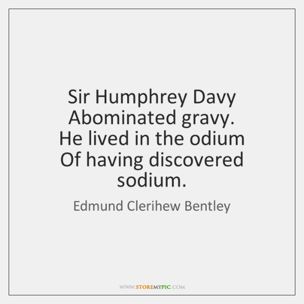 Sir Humphrey Davy   Abominated gravy.   He lived in the odium   Of having ...