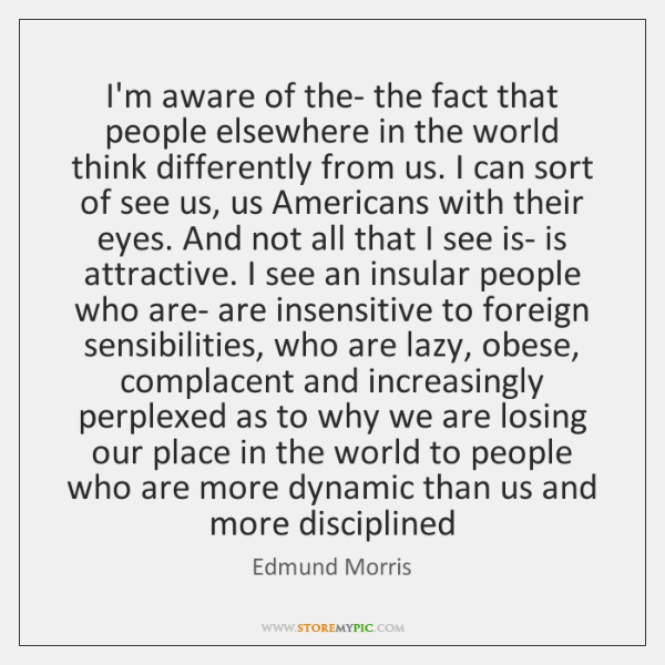 I'm aware of the- the fact that people elsewhere in the world ...