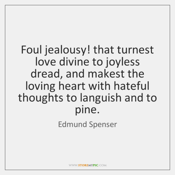 Foul jealousy! that turnest love divine to joyless dread, and makest the ...