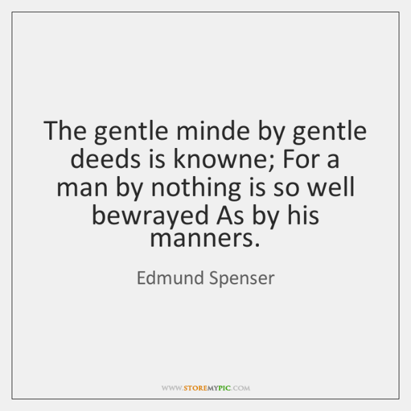 The gentle minde by gentle deeds is knowne; For a man by ...