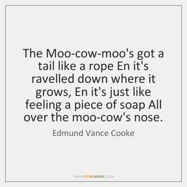 The Moo-cow-moo's got a tail like a rope En it's ravelled down ...