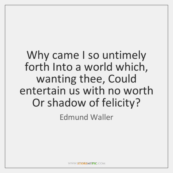Why came I so untimely forth Into a world which, wanting thee, ...
