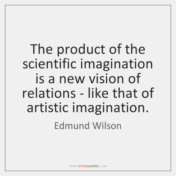 The product of the scientific imagination is a new vision of relations ...