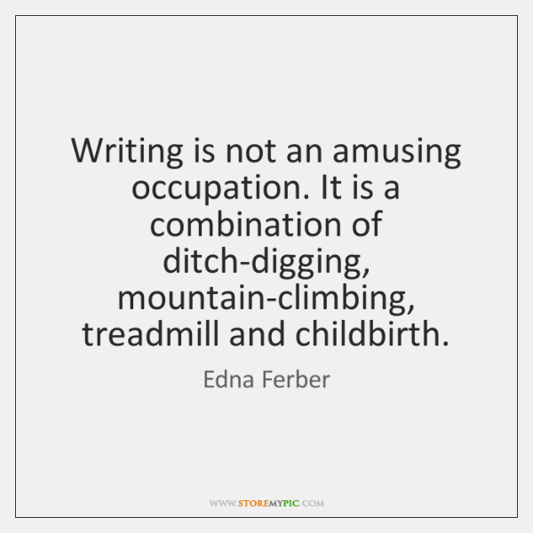 Writing is not an amusing occupation. It is a combination of ditch-digging, ...